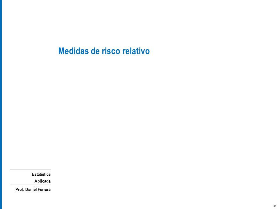 Estatística Aplicada Prof. Daniel Ferrara Medidas de risco relativo 41