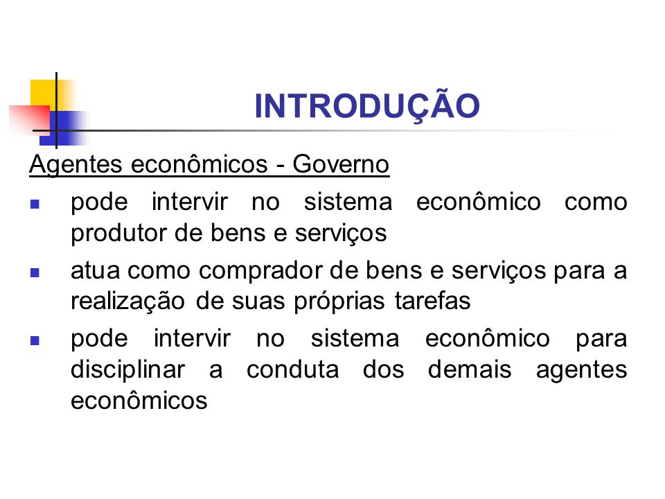 INTRODUÇÃO Agentes econômicos - Governo pode intervir no sistema econômico como produtor de bens e serviços atua como comprador de bens e serviços par