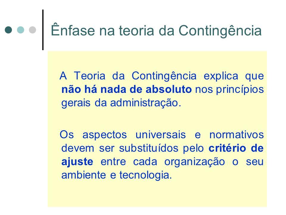 Ênfase na teoria da Contingência A Teoria da Contingência explica que não há nada de absoluto nos princípios gerais da administração.