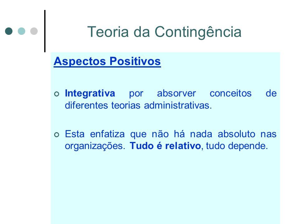 Teoria da Contingência Aspectos Positivos Integrativa por absorver conceitos de diferentes teorias administrativas.