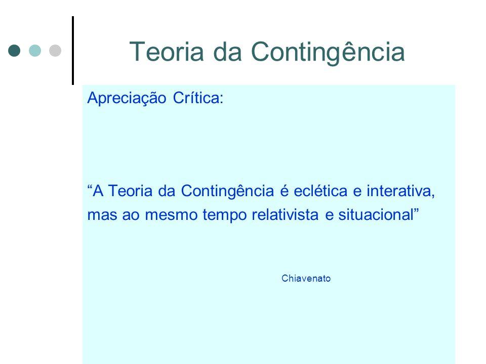 Teoria da Contingência Apreciação Crítica: A Teoria da Contingência é eclética e interativa, mas ao mesmo tempo relativista e situacional Chiavenato