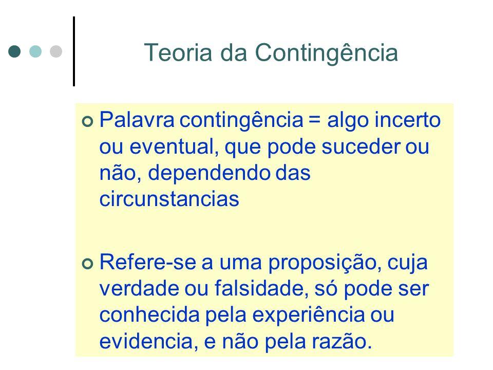 Teoria da Contingência Palavra contingência = algo incerto ou eventual, que pode suceder ou não, dependendo das circunstancias Refere-se a uma proposição, cuja verdade ou falsidade, só pode ser conhecida pela experiência ou evidencia, e não pela razão.