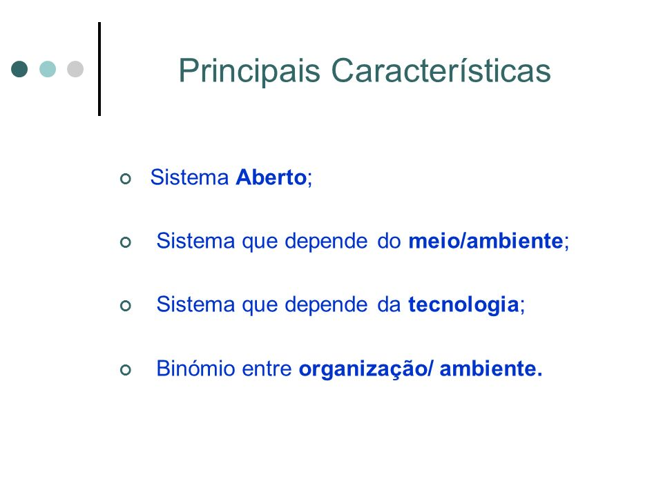 Principais Características Sistema Aberto; Sistema que depende do meio/ambiente; Sistema que depende da tecnologia; Binómio entre organização/ ambiente.