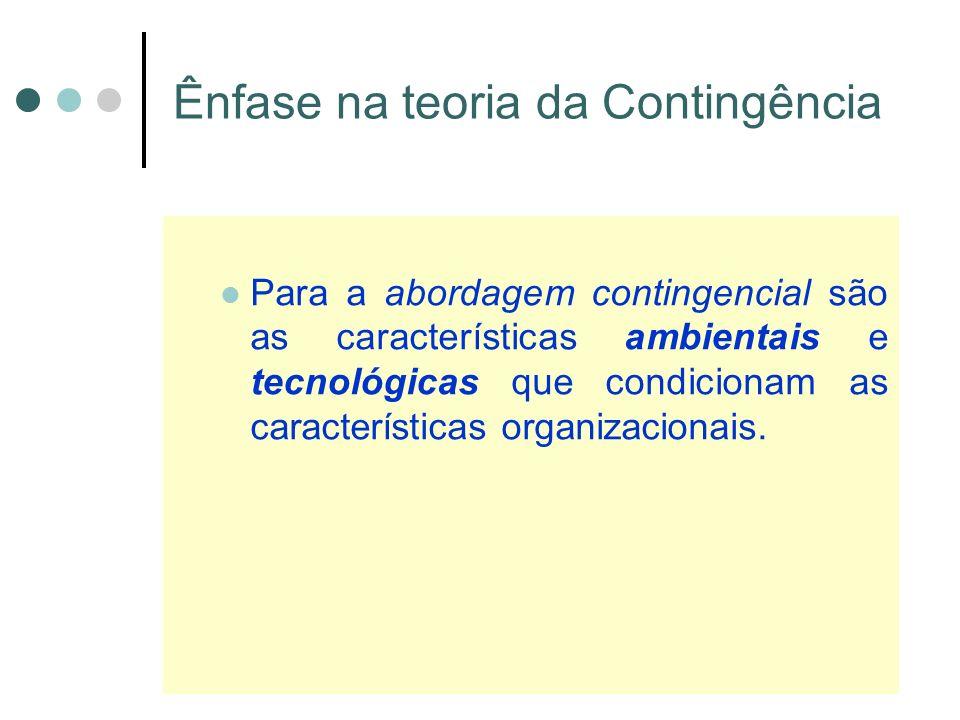 Ênfase na teoria da Contingência Para a abordagem contingencial são as características ambientais e tecnológicas que condicionam as características organizacionais.