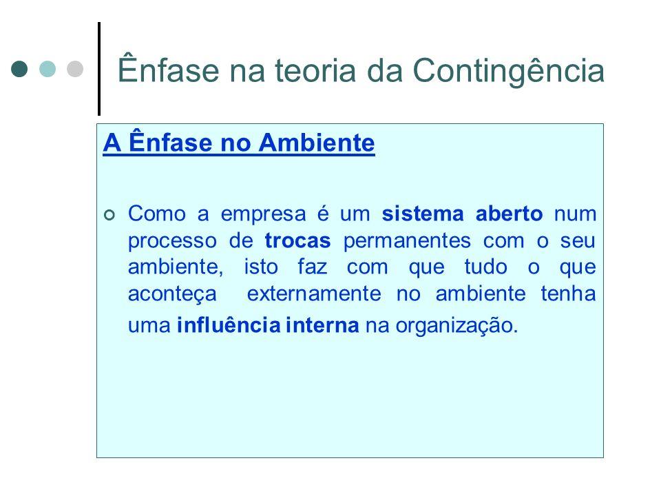 Ênfase na teoria da Contingência A Ênfase no Ambiente Como a empresa é um sistema aberto num processo de trocas permanentes com o seu ambiente, isto faz com que tudo o que aconteça externamente no ambiente tenha uma influência interna na organização.