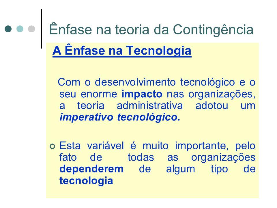 Ênfase na teoria da Contingência A Ênfase na Tecnologia Com o desenvolvimento tecnológico e o seu enorme impacto nas organizações, a teoria administrativa adotou um imperativo tecnológico.