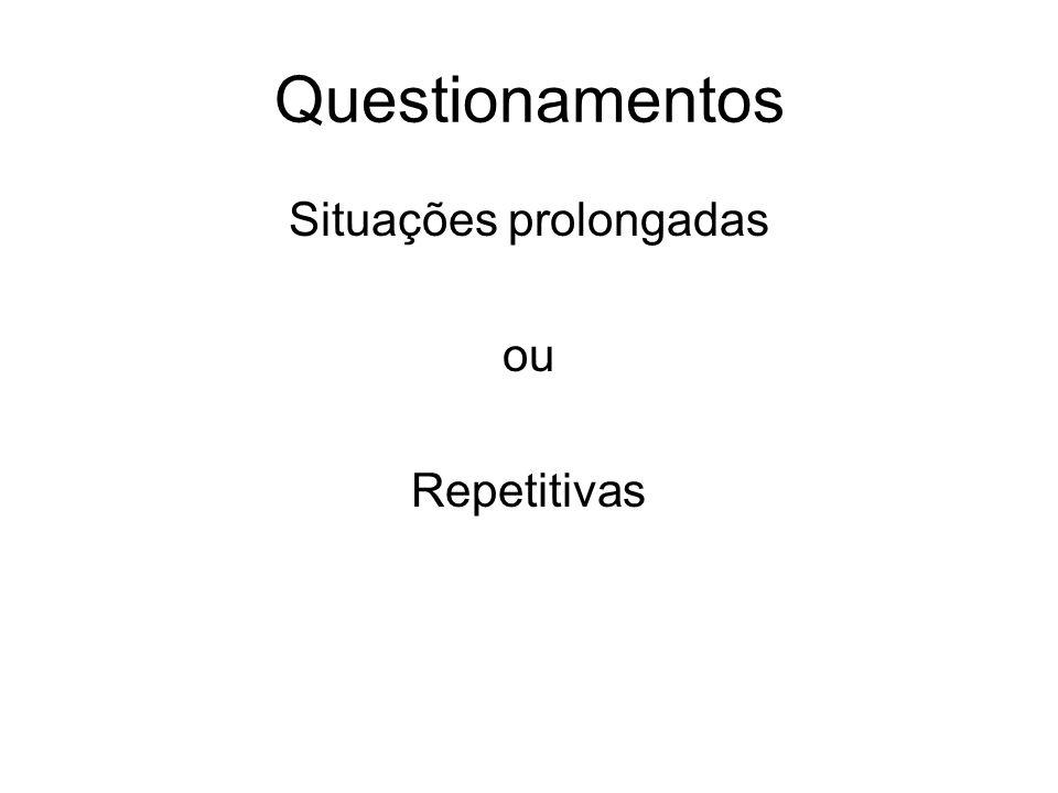 Questionamentos Situações prolongadas ou Repetitivas