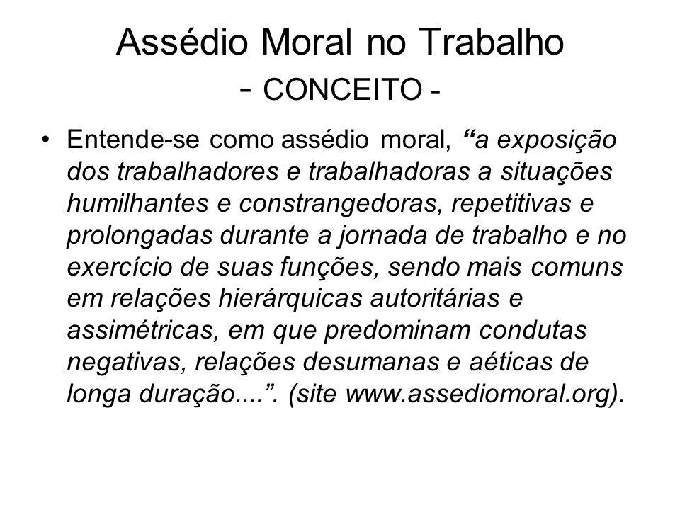 Assédio Moral no Trabalho - CONCEITO - Entende-se como assédio moral, a exposição dos trabalhadores e trabalhadoras a situações humilhantes e constran