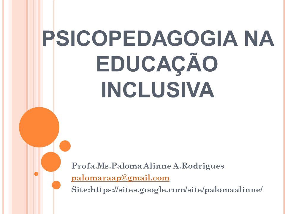 PSICOPEDAGOGIA NA EDUCAÇÃO INCLUSIVA Profa.Ms.Paloma Alinne A.Rodrigues palomaraap@gmail.com Site:https://sites.google.com/site/palomaalinne/