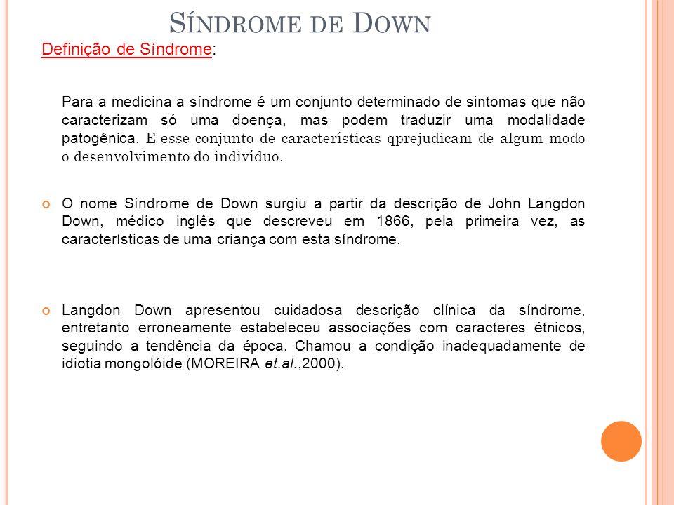 S ÍNDROME DE D OWN Definição de Síndrome: Para a medicina a síndrome é um conjunto determinado de sintomas que não caracterizam só uma doença, mas podem traduzir uma modalidade patogênica.