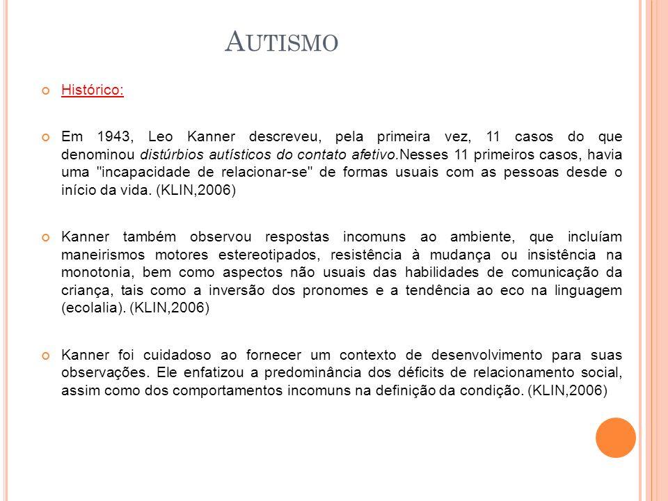 Histórico: Em 1943, Leo Kanner descreveu, pela primeira vez, 11 casos do que denominou distúrbios autísticos do contato afetivo.Nesses 11 primeiros casos, havia uma incapacidade de relacionar-se de formas usuais com as pessoas desde o início da vida.