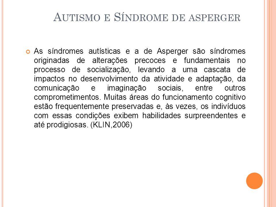 As síndromes autísticas e a de Asperger são síndromes originadas de alterações precoces e fundamentais no processo de socialização, levando a uma cascata de impactos no desenvolvimento da atividade e adaptação, da comunicação e imaginação sociais, entre outros comprometimentos.