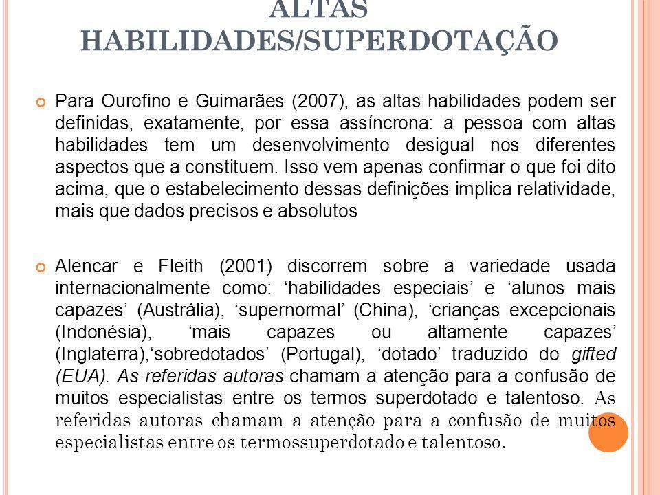 ALTAS HABILIDADES/SUPERDOTAÇÃO Para Ourofino e Guimarães (2007), as altas habilidades podem ser definidas, exatamente, por essa assíncrona: a pessoa com altas habilidades tem um desenvolvimento desigual nos diferentes aspectos que a constituem.