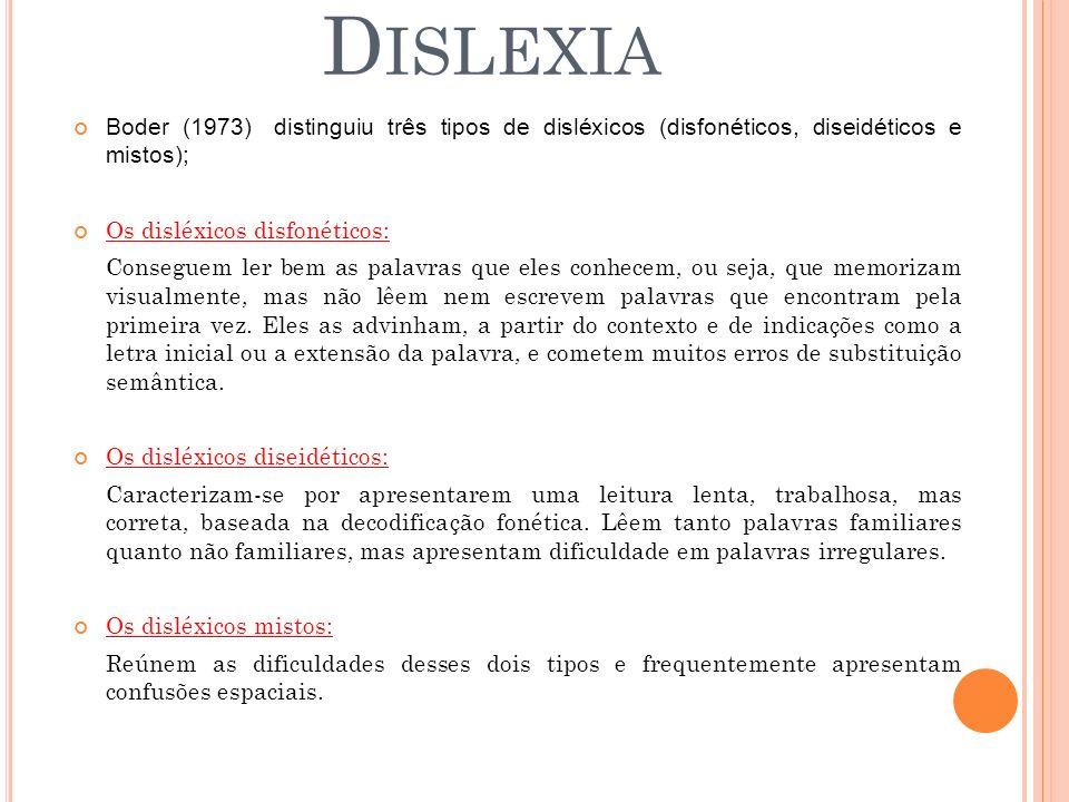 Boder (1973) distinguiu três tipos de disléxicos (disfonéticos, diseidéticos e mistos); Os disléxicos disfonéticos: Conseguem ler bem as palavras que eles conhecem, ou seja, que memorizam visualmente, mas não lêem nem escrevem palavras que encontram pela primeira vez.