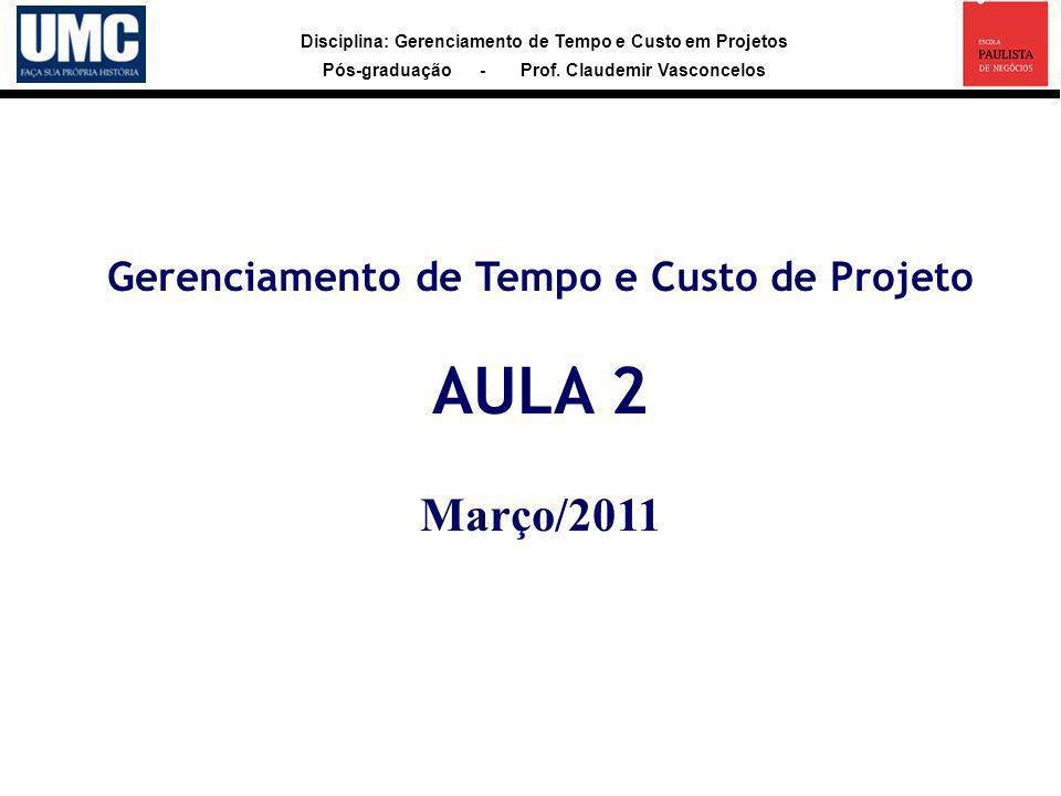 Disciplina: Gerenciamento de Tempo e Custo em Projetos Pós-graduação - Prof. Claudemir Vasconcelos Gerenciamento de Tempo e Custo de Projeto AULA 2 Ma
