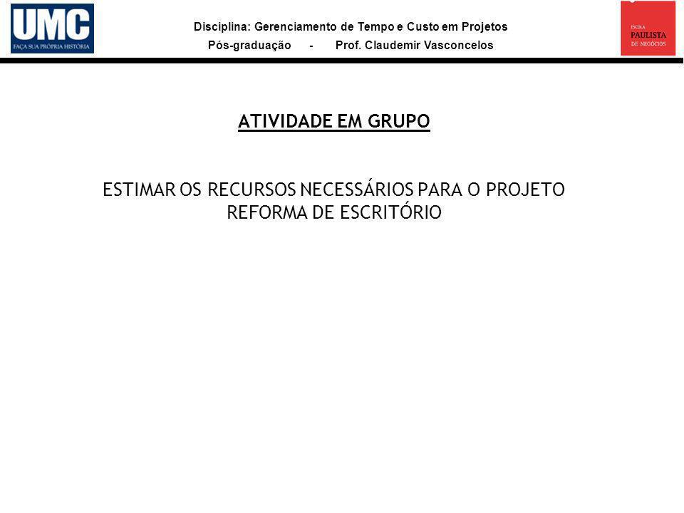 Disciplina: Gerenciamento de Tempo e Custo em Projetos Pós-graduação - Prof. Claudemir Vasconcelos ATIVIDADE EM GRUPO ESTIMAR OS RECURSOS NECESSÁRIOS
