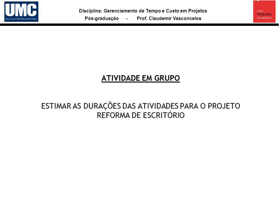 Disciplina: Gerenciamento de Tempo e Custo em Projetos Pós-graduação - Prof. Claudemir Vasconcelos ATIVIDADE EM GRUPO ESTIMAR AS DURAÇÕES DAS ATIVIDAD