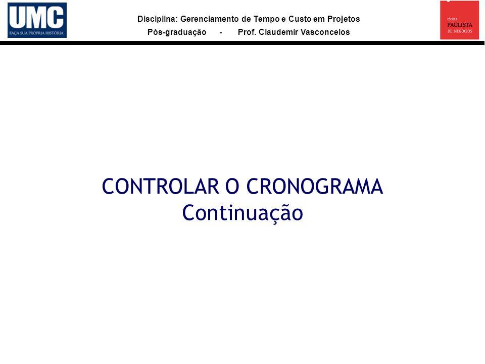 Disciplina: Gerenciamento de Tempo e Custo em Projetos Pós-graduação - Prof. Claudemir Vasconcelos CONTROLAR O CRONOGRAMA Continuação
