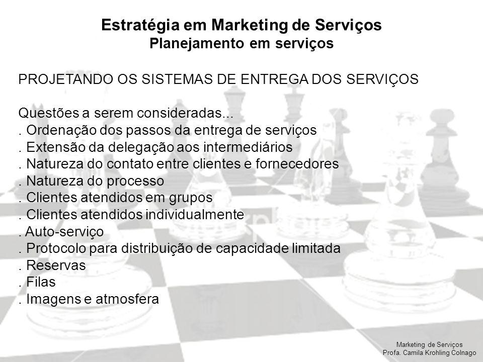 Marketing de Serviços Profa. Camila Krohling Colnago Estratégia em Marketing de Serviços Planejamento em serviços PROJETANDO OS SISTEMAS DE ENTREGA DO