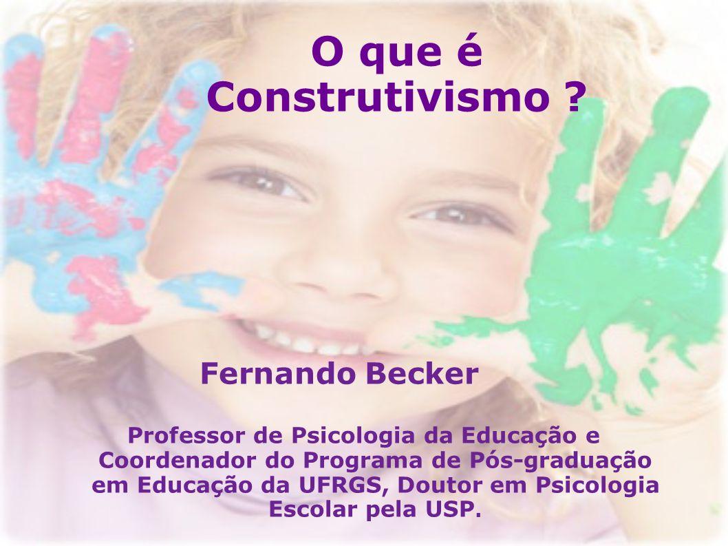 O que é Construtivismo ? Fernando Becker Professor de Psicologia da Educação e Coordenador do Programa de Pós-graduação em Educação da UFRGS, Doutor e