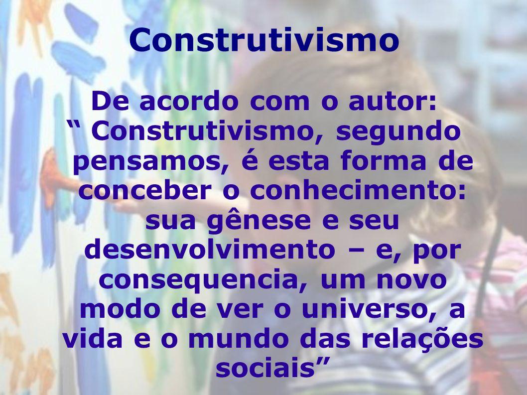 Construtivismo De acordo com o autor: Construtivismo, segundo pensamos, é esta forma de conceber o conhecimento: sua gênese e seu desenvolvimento – e,