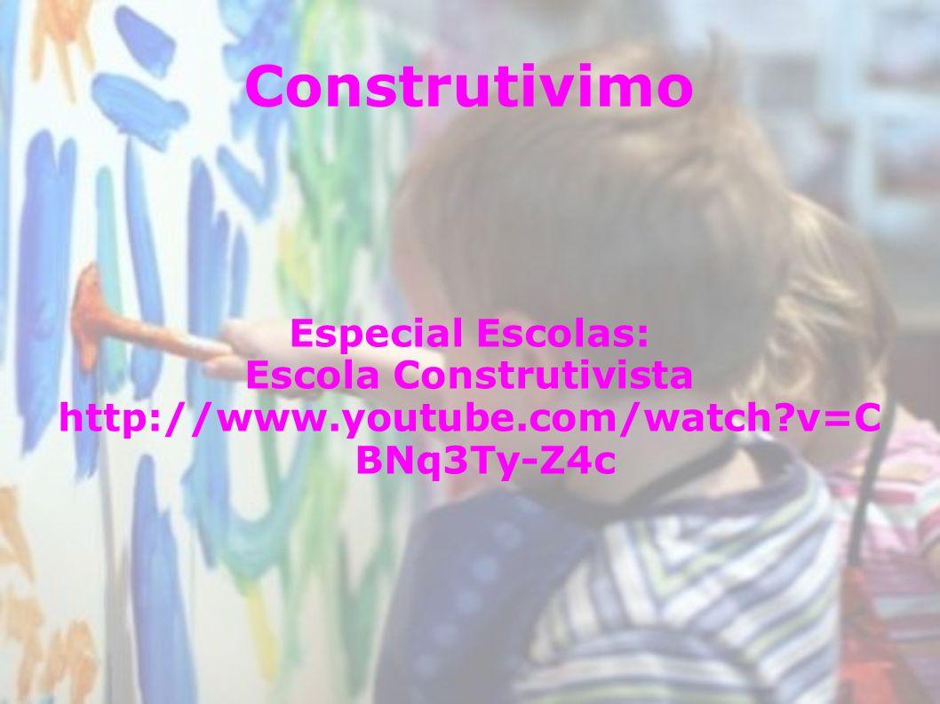 Construtivimo Especial Escolas: Escola Construtivista http://www.youtube.com/watch?v=C BNq3Ty-Z4c