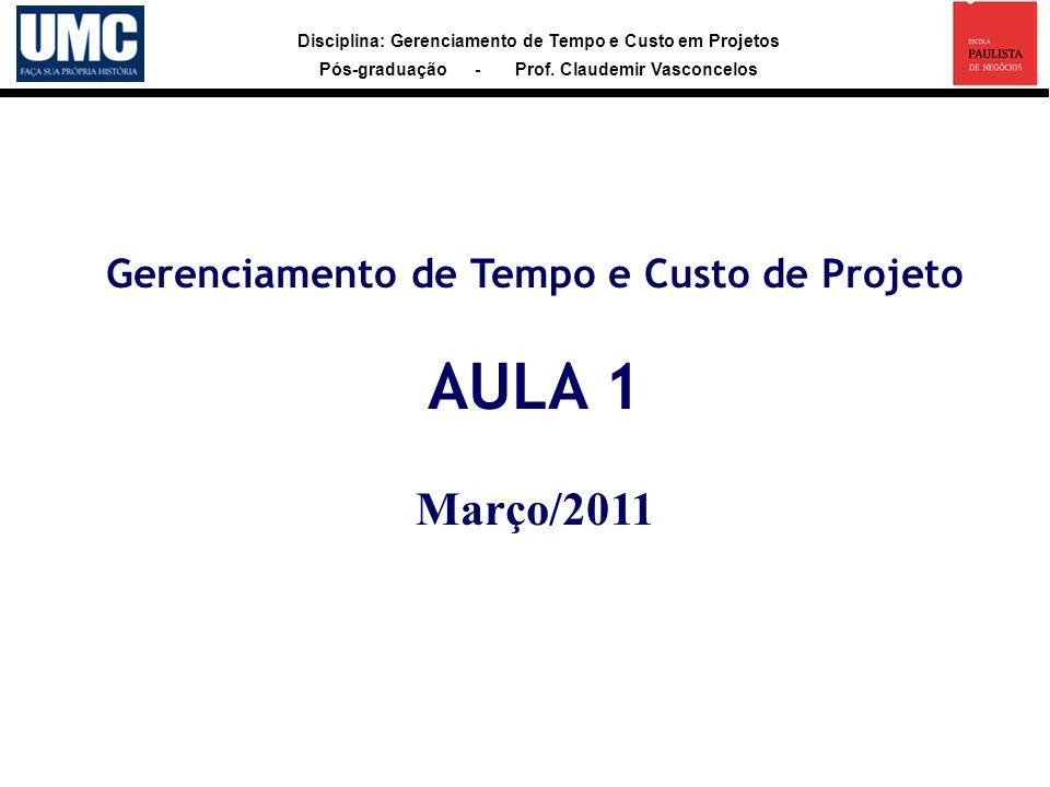 Disciplina: Gerenciamento de Tempo e Custo em Projetos Pós-graduação - Prof. Claudemir Vasconcelos Gerenciamento de Tempo e Custo de Projeto AULA 1 Ma