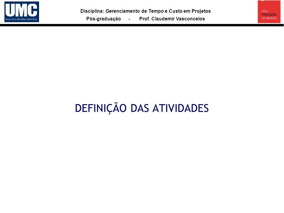 Disciplina: Gerenciamento de Tempo e Custo em Projetos Pós-graduação - Prof. Claudemir Vasconcelos DEFINIÇÃO DAS ATIVIDADES