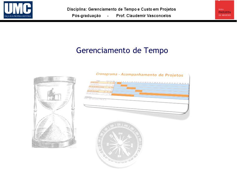 Disciplina: Gerenciamento de Tempo e Custo em Projetos Pós-graduação - Prof. Claudemir Vasconcelos Gerenciamento de Tempo