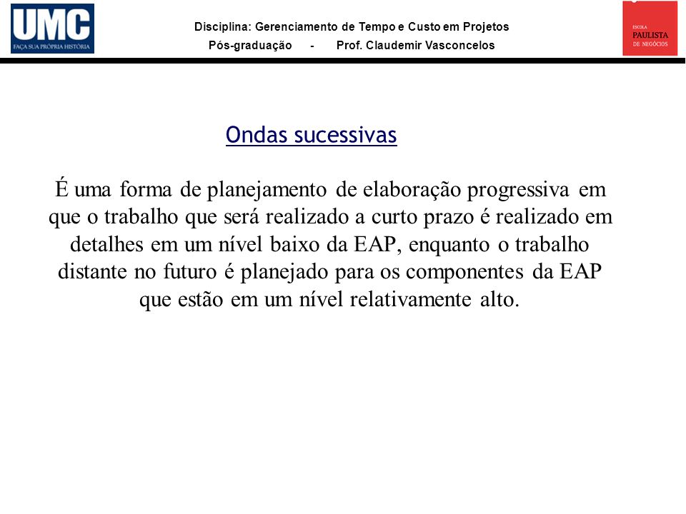 Disciplina: Gerenciamento de Tempo e Custo em Projetos Pós-graduação - Prof. Claudemir Vasconcelos Ondas sucessivas É uma forma de planejamento de ela