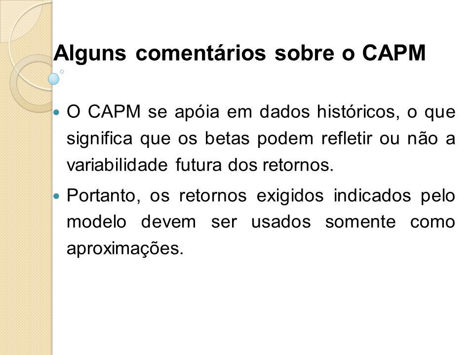 Alguns comentários sobre o CAPM O CAPM se apóia em dados históricos, o que significa que os betas podem refletir ou não a variabilidade futura dos ret