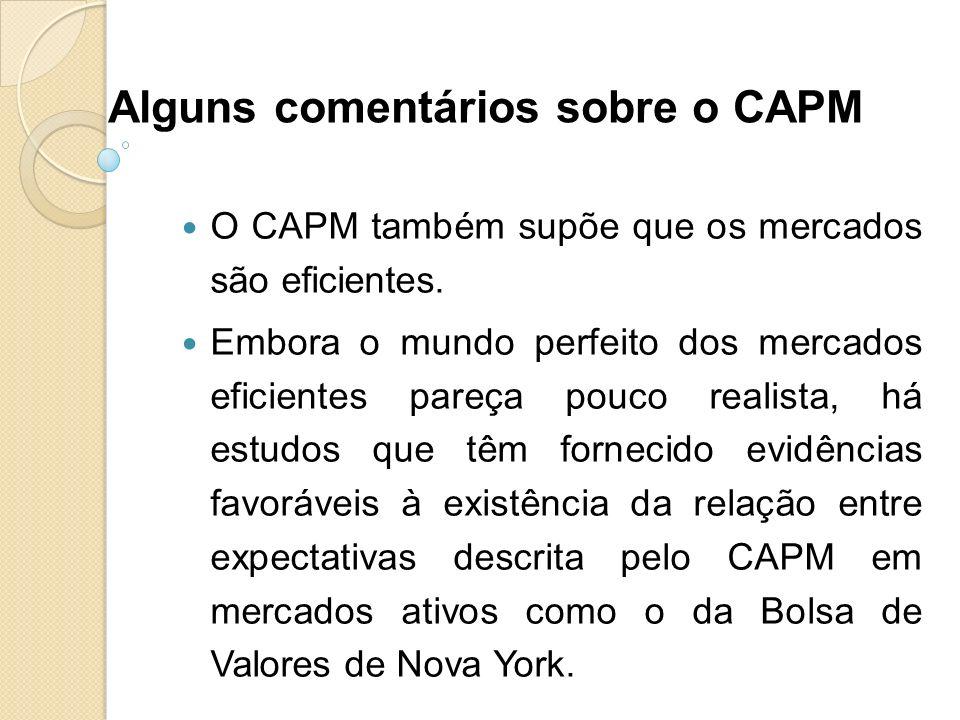 Alguns comentários sobre o CAPM O CAPM também supõe que os mercados são eficientes. Embora o mundo perfeito dos mercados eficientes pareça pouco reali