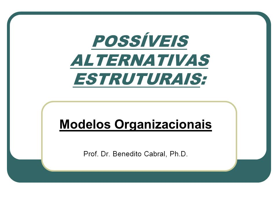 POSSÍVEIS ALTERNATIVAS ESTRUTURAIS: Modelos Organizacionais Prof. Dr. Benedito Cabral, Ph.D.