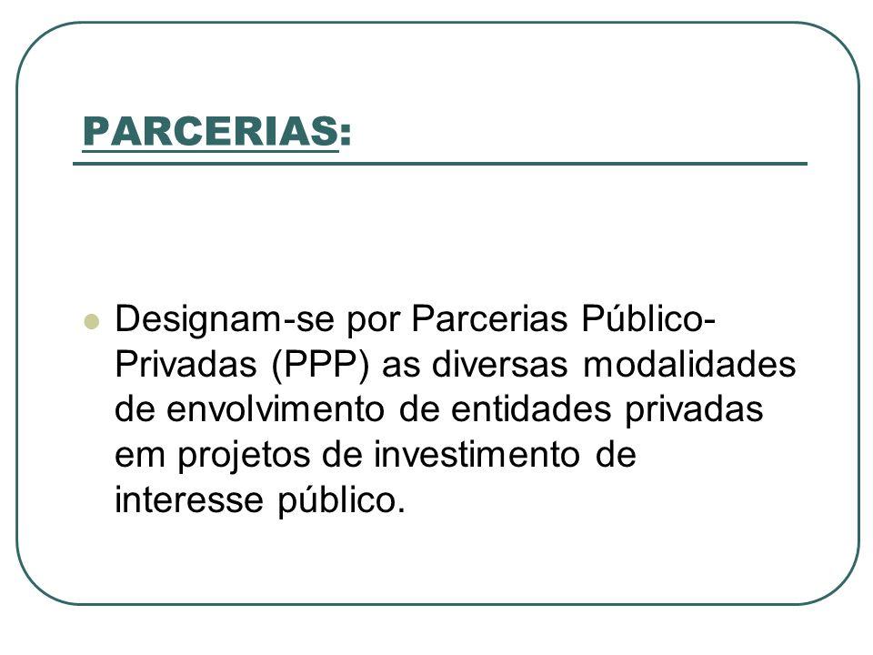 PARCERIAS: Designam-se por Parcerias Público- Privadas (PPP) as diversas modalidades de envolvimento de entidades privadas em projetos de investimento