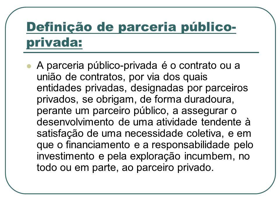 Definição de parceria público- privada: A parceria público-privada é o contrato ou a união de contratos, por via dos quais entidades privadas, designa