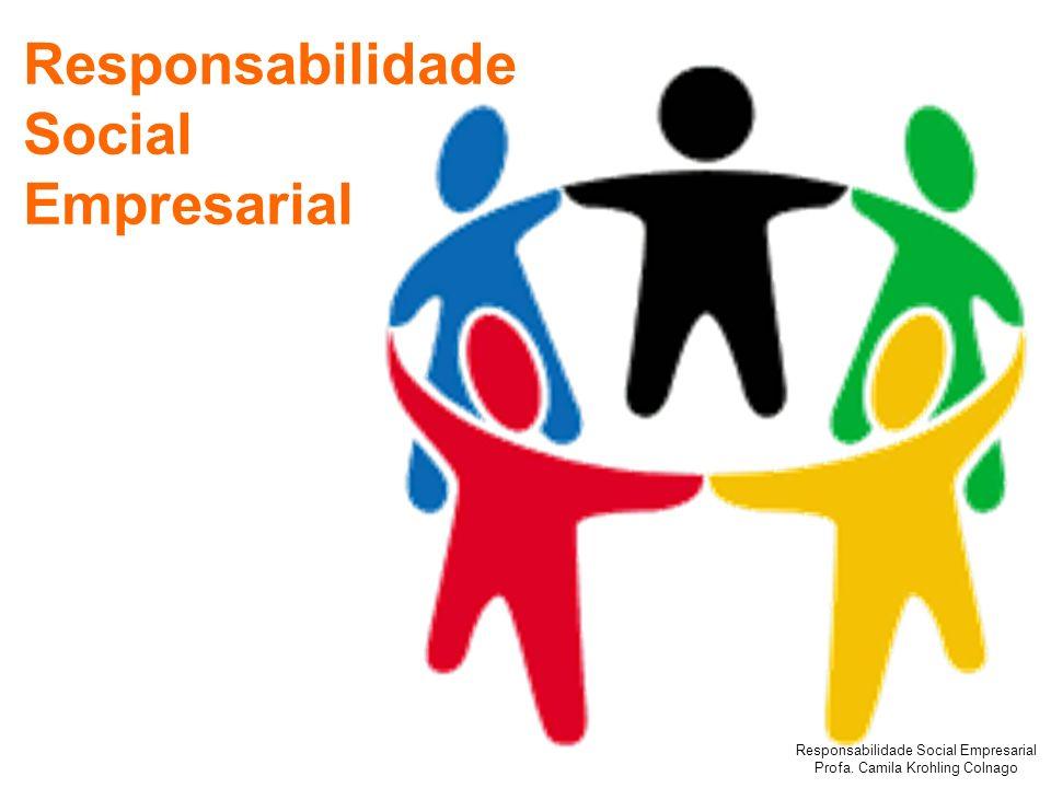 Responsabilidade Social Empresarial Profa. Camila Krohling Colnago Responsabilidade Social Empresarial