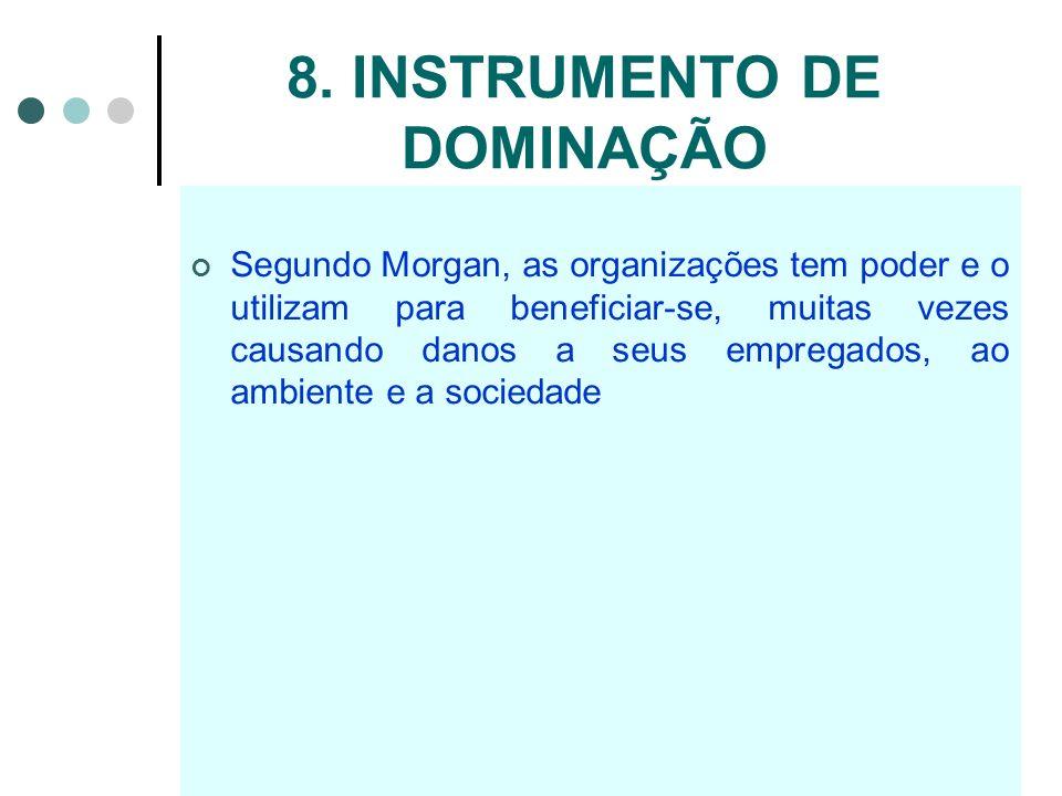 8. INSTRUMENTO DE DOMINAÇÃO Segundo Morgan, as organizações tem poder e o utilizam para beneficiar-se, muitas vezes causando danos a seus empregados,