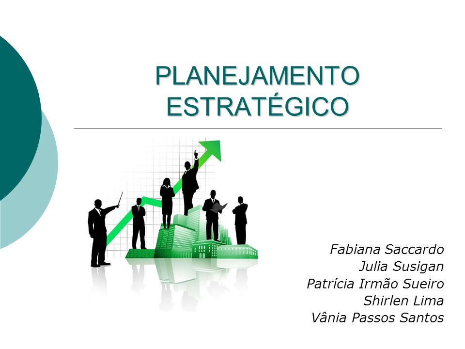 PLANEJAMENTO ESTRATÉGICO Fabiana Saccardo Julia Susigan Patrícia Irmão Sueiro Shirlen Lima Vânia Passos Santos