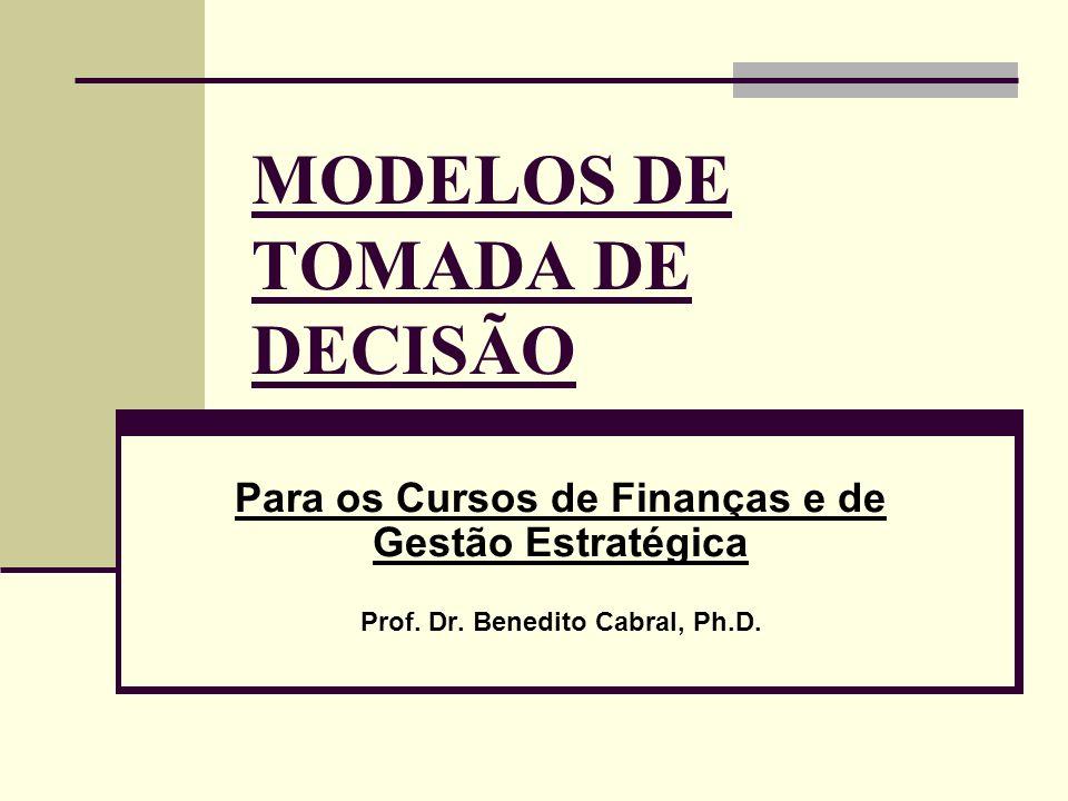 MODELOS DE TOMADA DE DECISÃO Para os Cursos de Finanças e de Gestão Estratégica Prof. Dr. Benedito Cabral, Ph.D.