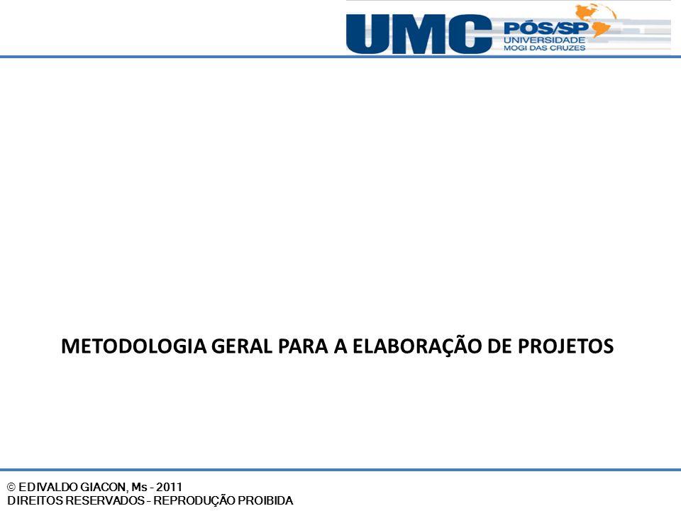 © EDIVALDO GIACON, Ms - 2011 DIREITOS RESERVADOS – REPRODUÇÃO PROIBIDA METODOLOGIA GERAL PARA A ELABORAÇÃO DE PROJETOS