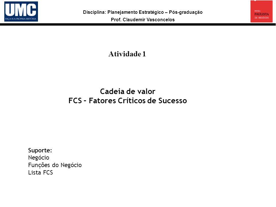Disciplina: Planejamento Estratégico – Pós-graduação Prof. Claudemir Vasconcelos Atividade 1 a Cadeia de valor FCS – Fatores Críticos de Sucesso Supor