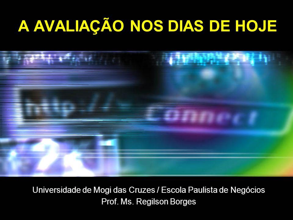 A AVALIAÇÃO NOS DIAS DE HOJE Universidade de Mogi das Cruzes / Escola Paulista de Negócios Prof. Ms. Regilson Borges