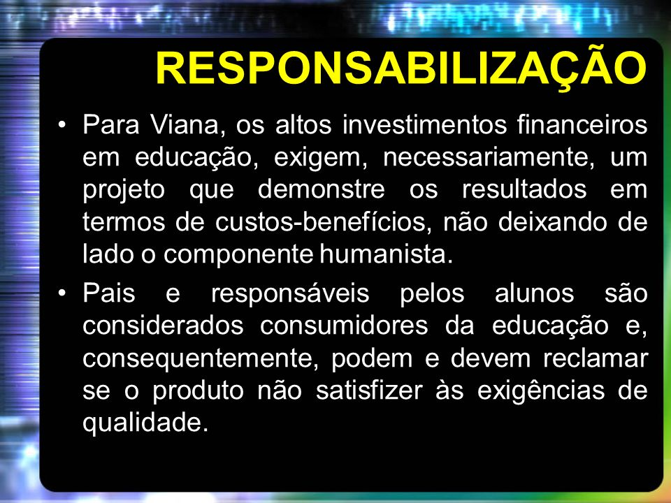 RESPONSABILIZAÇÃO Para Viana, os altos investimentos financeiros em educação, exigem, necessariamente, um projeto que demonstre os resultados em termo