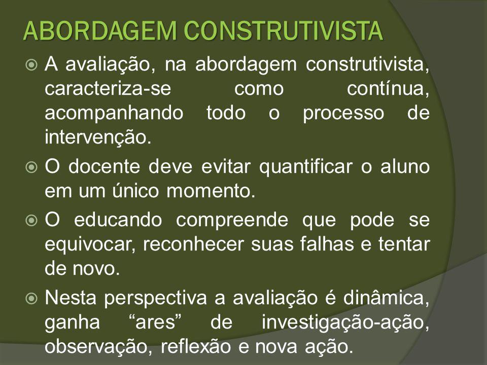 ABORDAGEM CONSTRUTIVISTA A avaliação, na abordagem construtivista, caracteriza-se como contínua, acompanhando todo o processo de intervenção. O docent