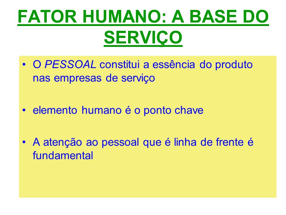 FATOR HUMANO: A BASE DO SERVIÇO O PESSOAL constitui a essência do produto nas empresas de serviço elemento humano é o ponto chave A atenção ao pessoal