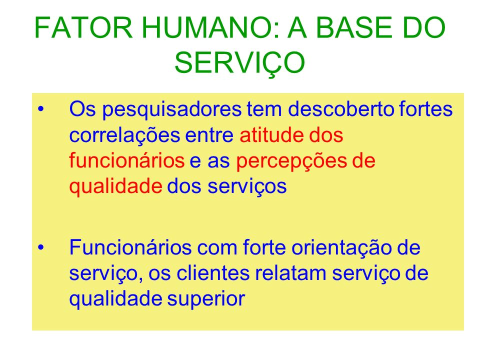 FATOR HUMANO: A BASE DO SERVIÇO Funcionários infelizes, frustrados, e em desarmonia são visíveis aos clientes E afeta suas percepções sobre a qualidade do serviço