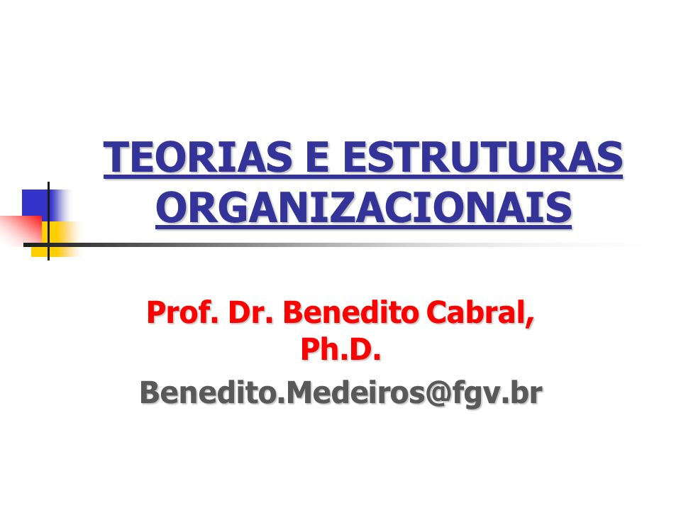 TEORIAS E ESTRUTURAS ORGANIZACIONAIS Prof. Dr. Benedito Cabral, Ph.D. Benedito.Medeiros@fgv.br