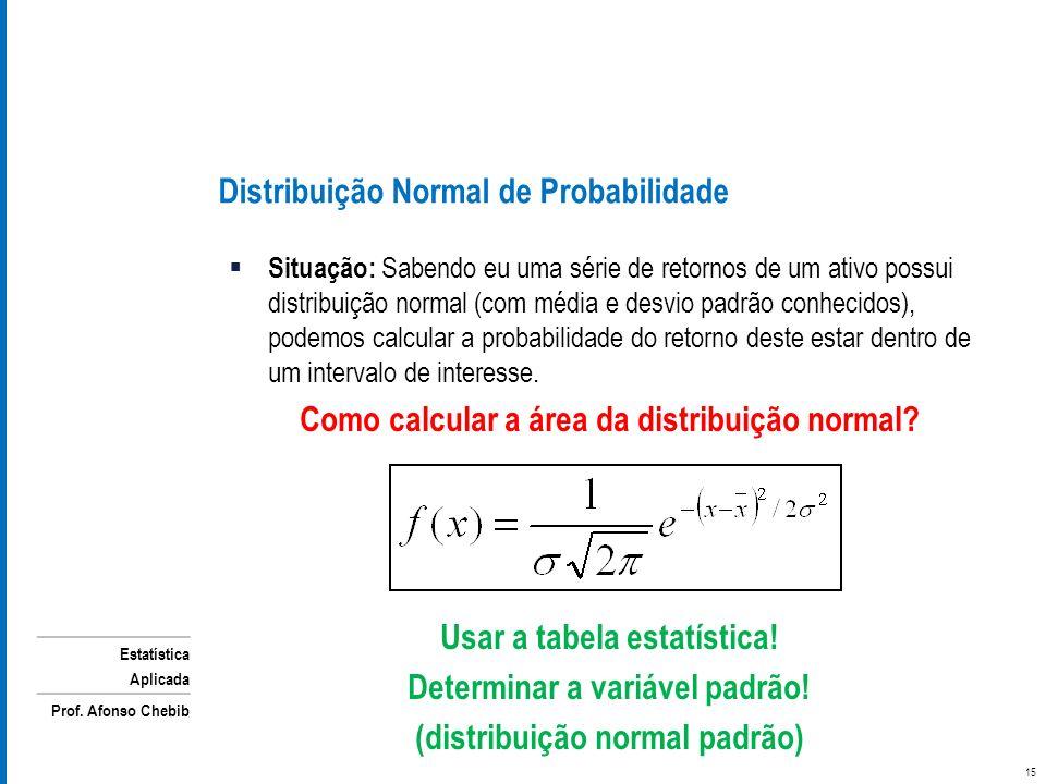 Estatística Aplicada Prof. Afonso Chebib Distribuição Normal de Probabilidade Situação: Sabendo eu uma série de retornos de um ativo possui distribuiç