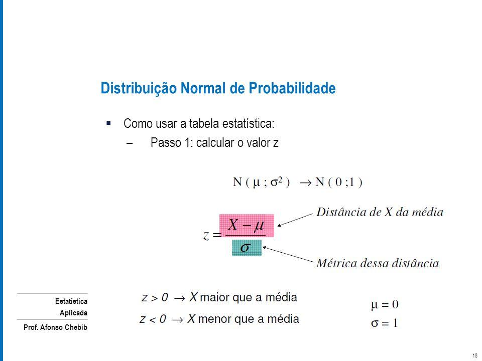 Estatística Aplicada Prof. Afonso Chebib Como usar a tabela estatística: –Passo 1: calcular o valor z Distribuição Normal de Probabilidade 18