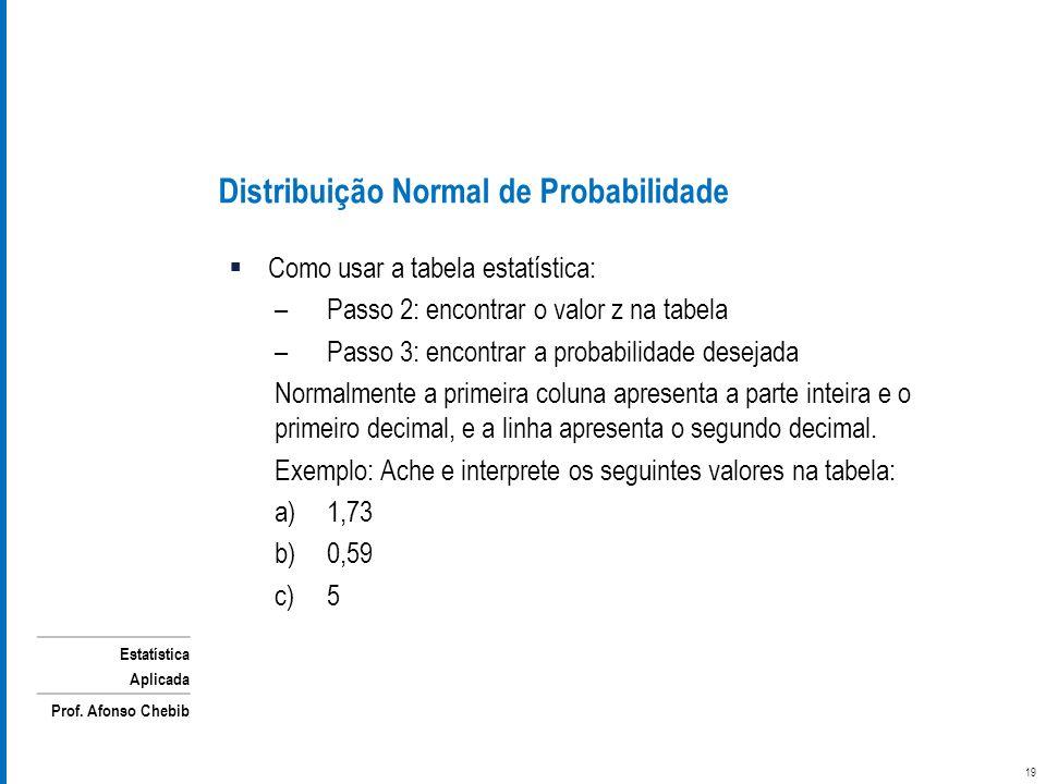Estatística Aplicada Prof. Afonso Chebib Como usar a tabela estatística: –Passo 2: encontrar o valor z na tabela –Passo 3: encontrar a probabilidade d